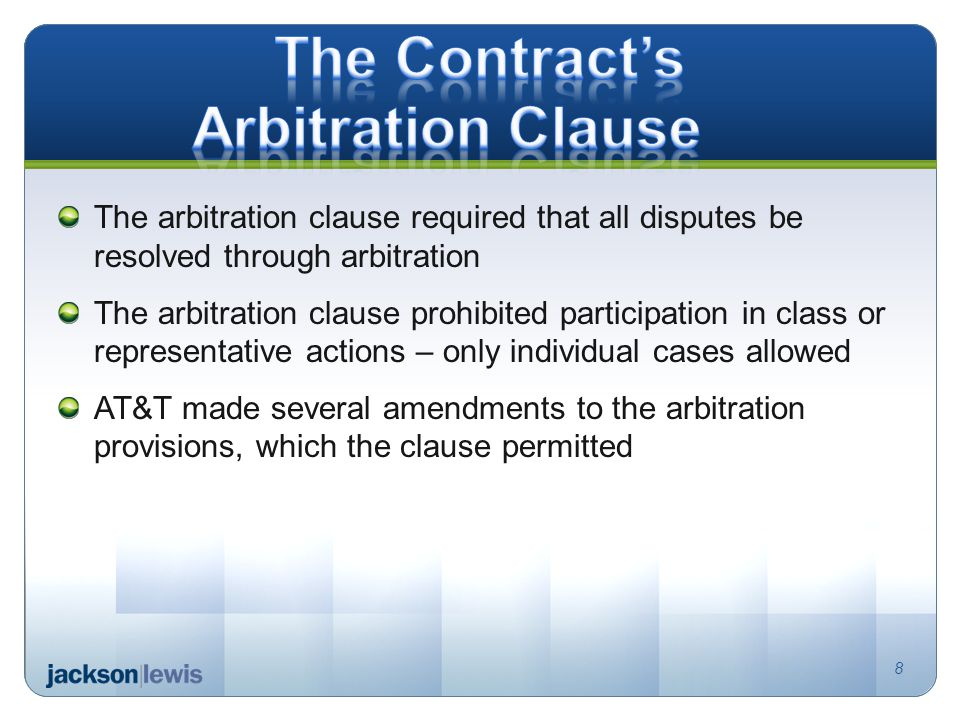 The arbitration clause required that all disputes be resolved through arbitration The arbitration clause prohibited participation in class or representative actions – only individual cases allowed AT&T made several amendments to the arbitration provisions, which the clause permitted 8