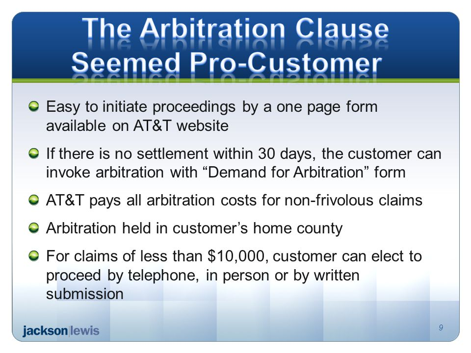 Easy to initiate proceedings by a one page form available on AT&T website If there is no settlement within 30 days, the customer can invoke arbitration with Demand for Arbitration form AT&T pays all arbitration costs for non-frivolous claims Arbitration held in customers home county For claims of less than $10,000, customer can elect to proceed by telephone, in person or by written submission 9