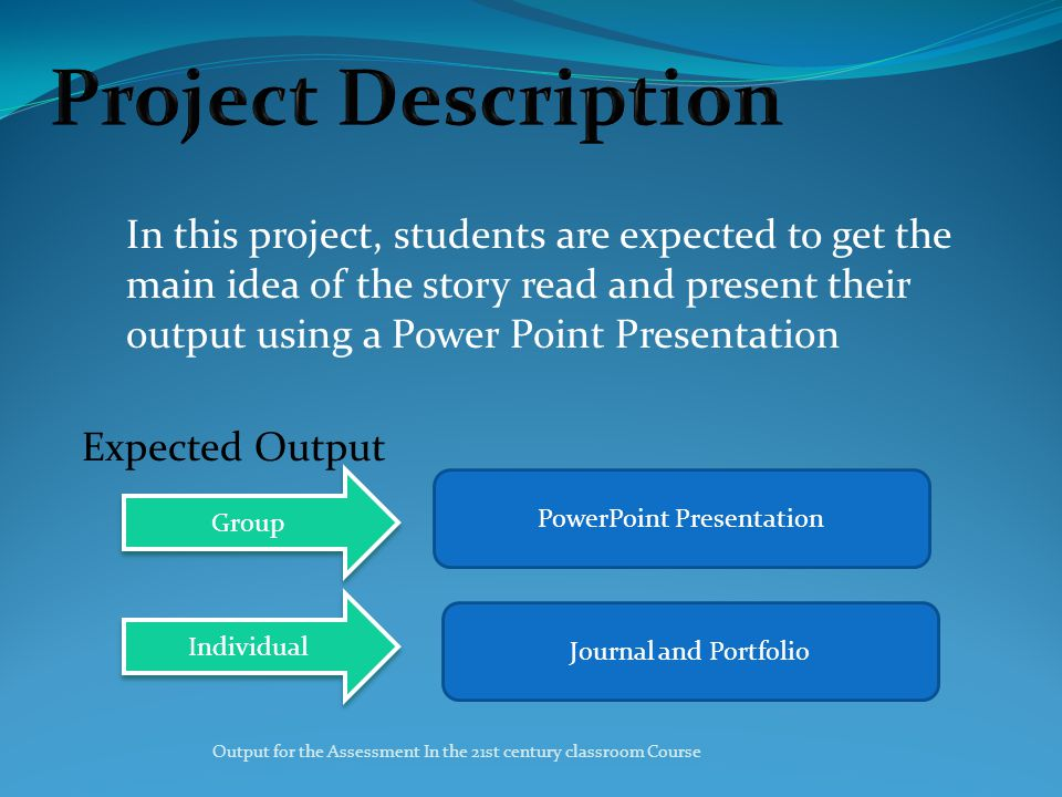 In this project, students are expected to get the main idea of the story read and present their output using a Power Point Presentation Expected Output Group Individual PowerPoint Presentation Journal and Portfolio