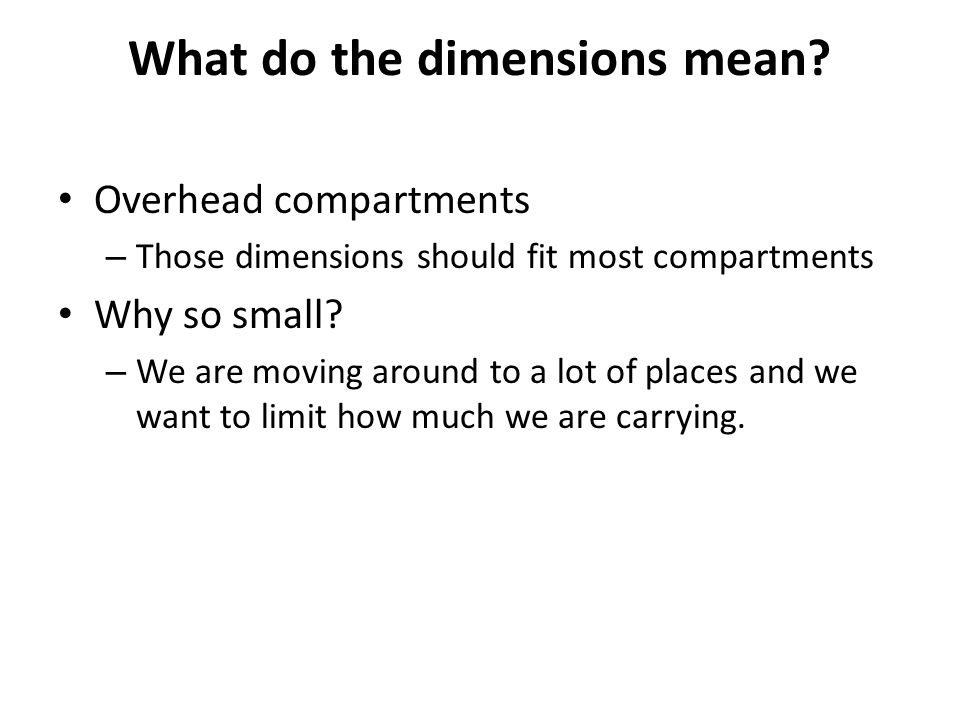 What do the dimensions mean? Overhead compartments – Those dimensions should fit most compartments Why so small? – We are moving around to a lot of pl