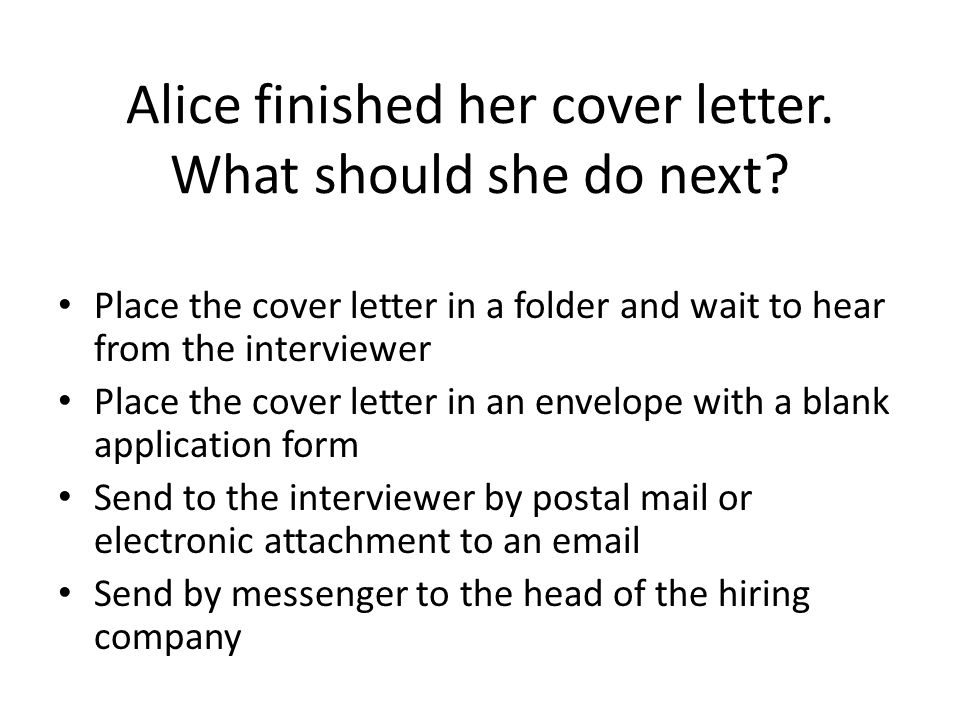 Alice finished her cover letter. What should she do next? Place the cover letter in a folder and wait to hear from the interviewer Place the cover let