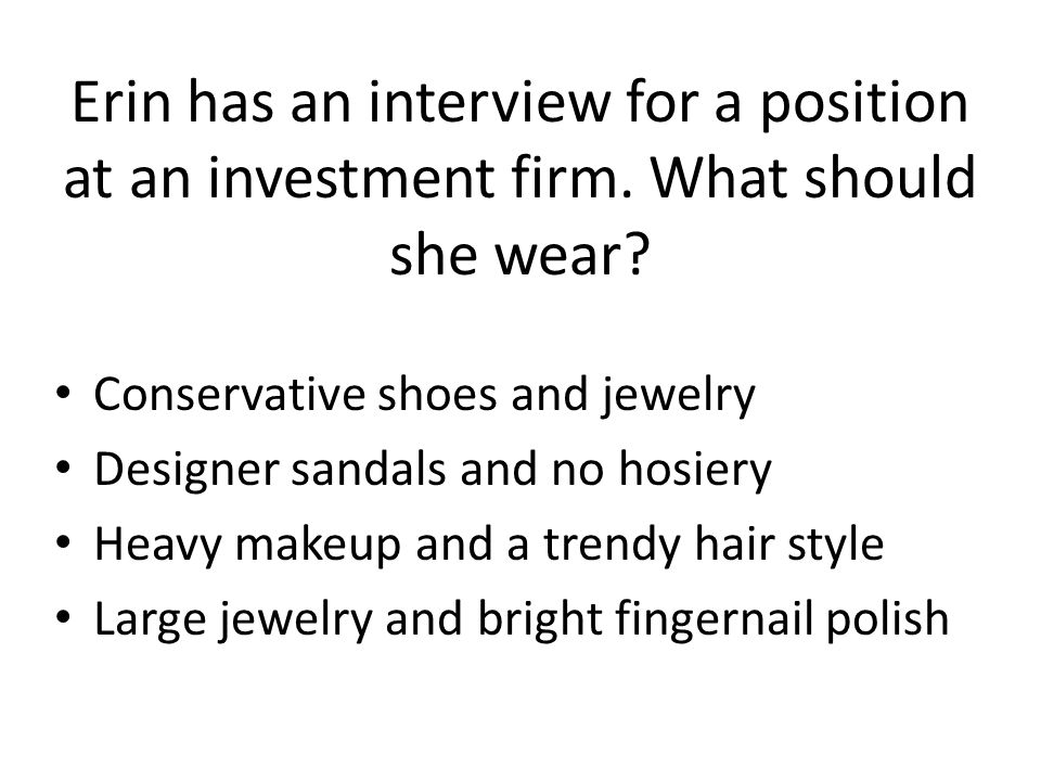 Erin has an interview for a position at an investment firm. What should she wear? Conservative shoes and jewelry Designer sandals and no hosiery Heavy