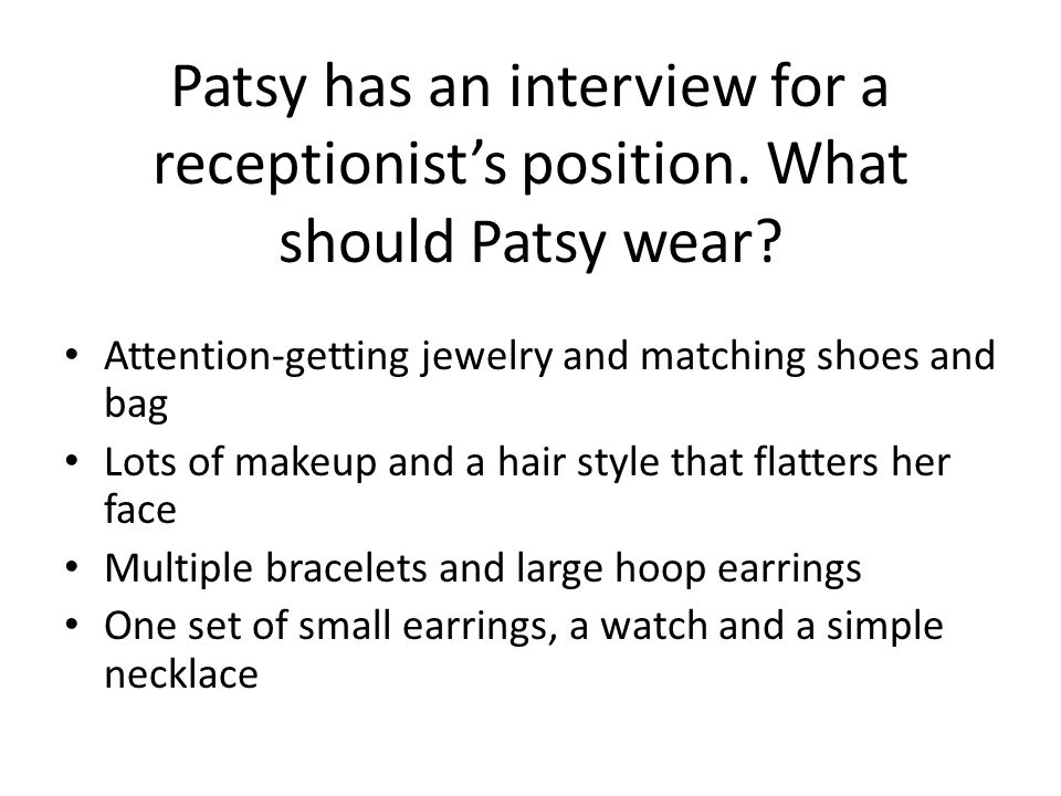Patsy has an interview for a receptionists position. What should Patsy wear? Attention-getting jewelry and matching shoes and bag Lots of makeup and a