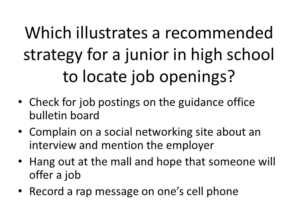 Which illustrates a recommended strategy for a junior in high school to locate job openings? Check for job postings on the guidance office bulletin bo