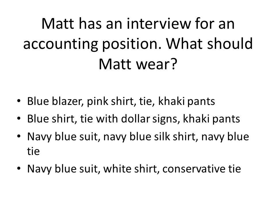 Matt has an interview for an accounting position. What should Matt wear? Blue blazer, pink shirt, tie, khaki pants Blue shirt, tie with dollar signs,