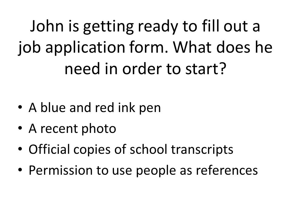 John is getting ready to fill out a job application form. What does he need in order to start? A blue and red ink pen A recent photo Official copies o