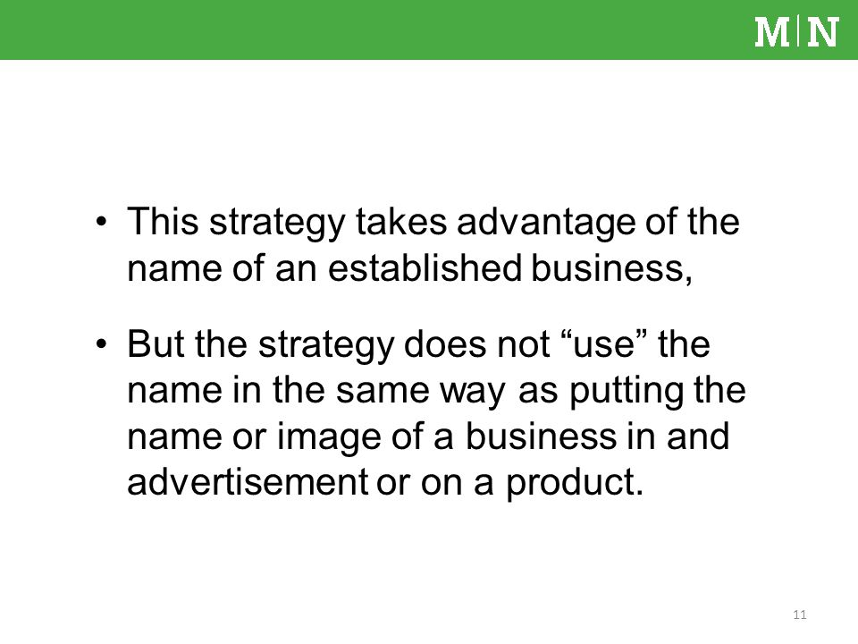 This strategy takes advantage of the name of an established business, But the strategy does not use the name in the same way as putting the name or image of a business in and advertisement or on a product.