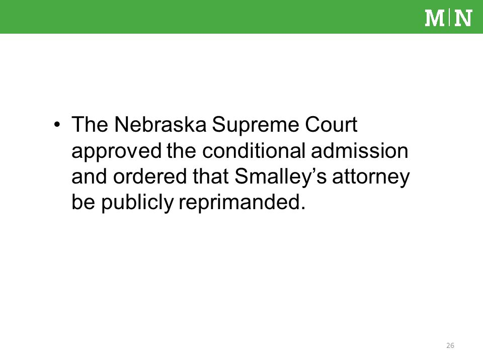 The Nebraska Supreme Court approved the conditional admission and ordered that Smalleys attorney be publicly reprimanded.