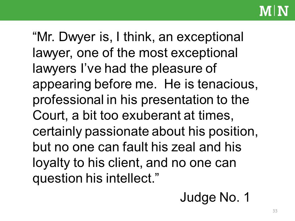 Mr. Dwyer is, I think, an exceptional lawyer, one of the most exceptional lawyers Ive had the pleasure of appearing before me. He is tenacious, profes