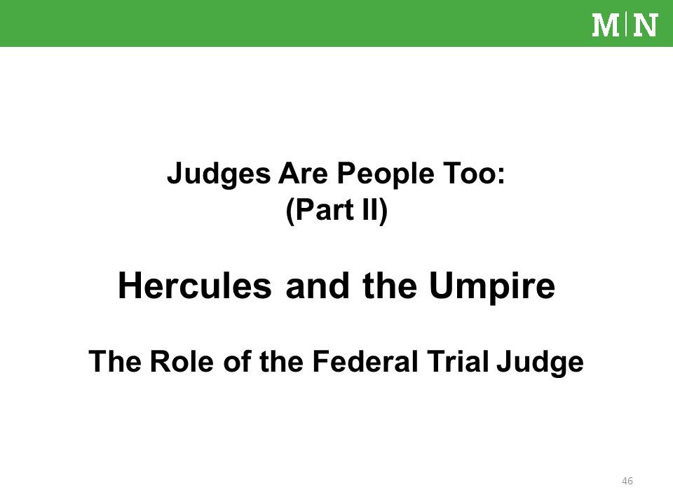 Judges Are People Too: (Part II) Hercules and the Umpire The Role of the Federal Trial Judge 46