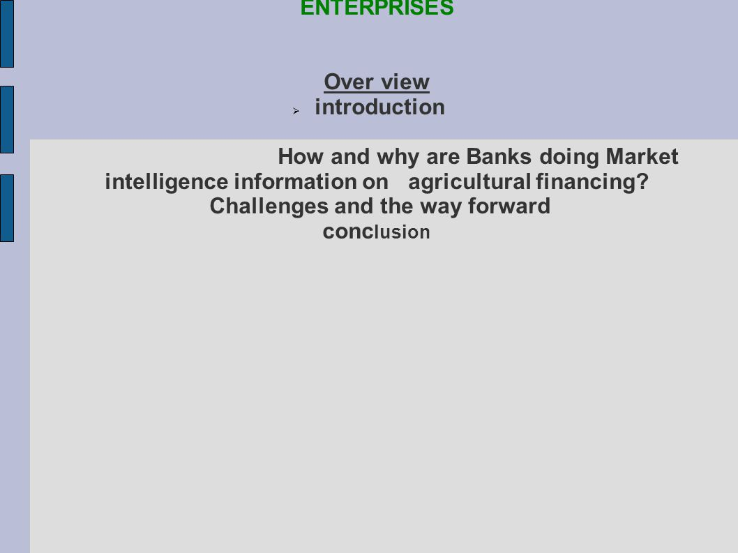 THE RELEVANCE OF AGRICULTURAL MARKET INFORMATION IN DEVELOPING FINANCING PACKAGES FOR FARMERS ENTERPRISES Over view introduction How and why are Banks doing Market intelligence information on agricultural financing.