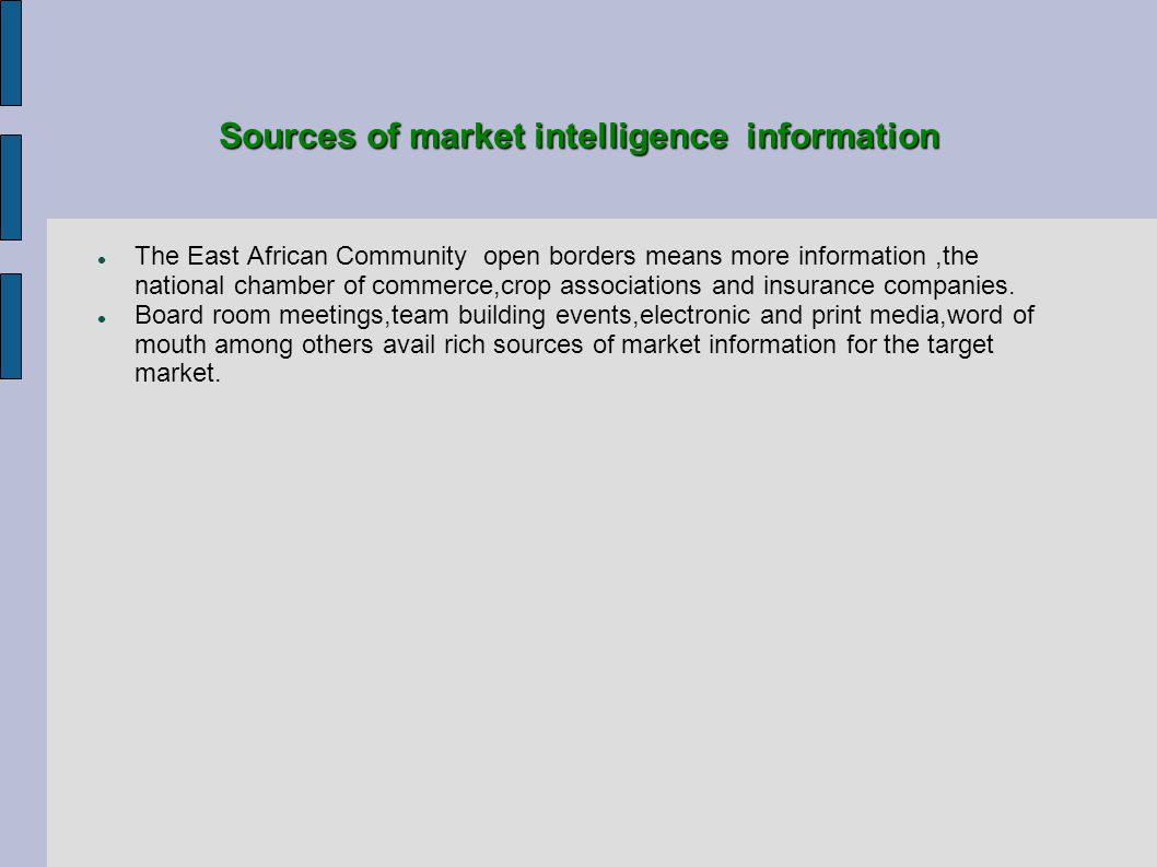 Sources of market intelligence information The East African Community open borders means more information,the national chamber of commerce,crop associations and insurance companies.