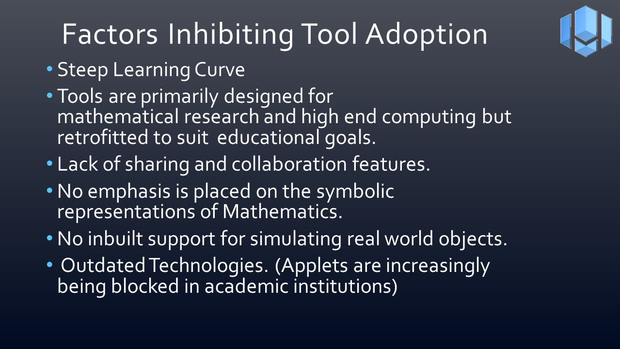 Factors Inhibiting Tool Adoption Steep Learning Curve Tools are primarily designed for mathematical research and high end computing but retrofitted to