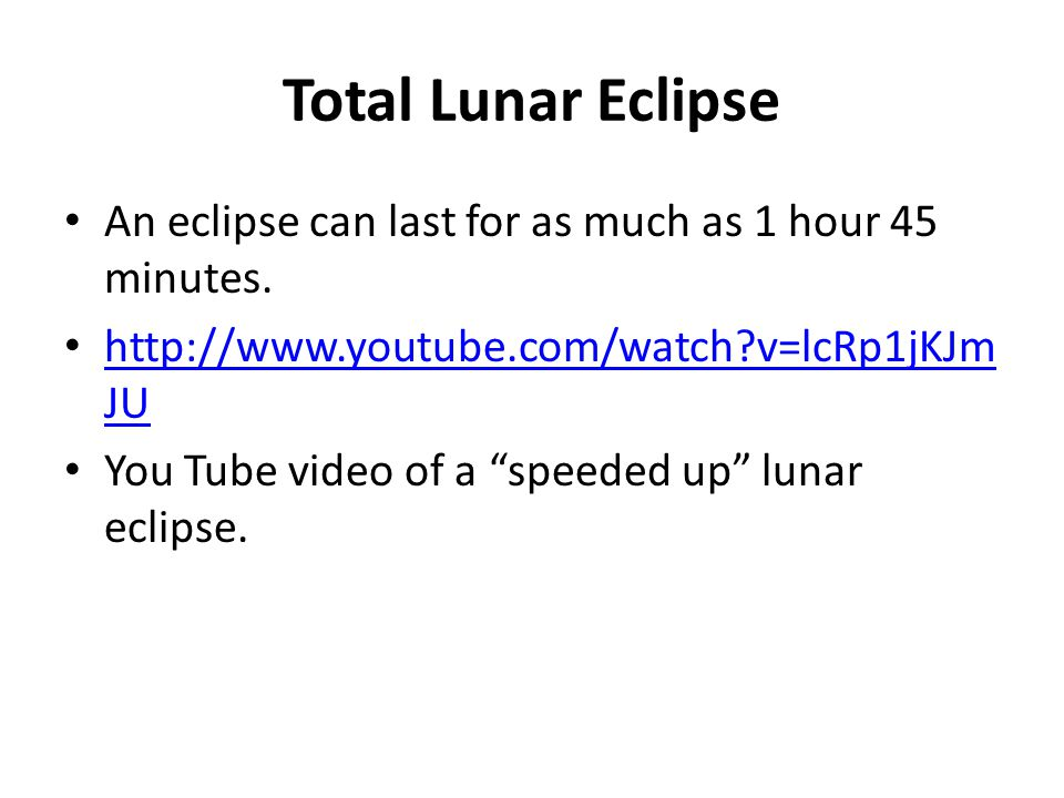 Total Lunar Eclipse An eclipse can last for as much as 1 hour 45 minutes. http://www.youtube.com/watch?v=lcRp1jKJm JU http://www.youtube.com/watch?v=l