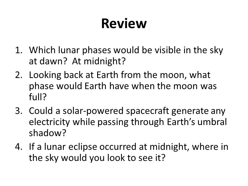 Review 1.Which lunar phases would be visible in the sky at dawn? At midnight? 2.Looking back at Earth from the moon, what phase would Earth have when
