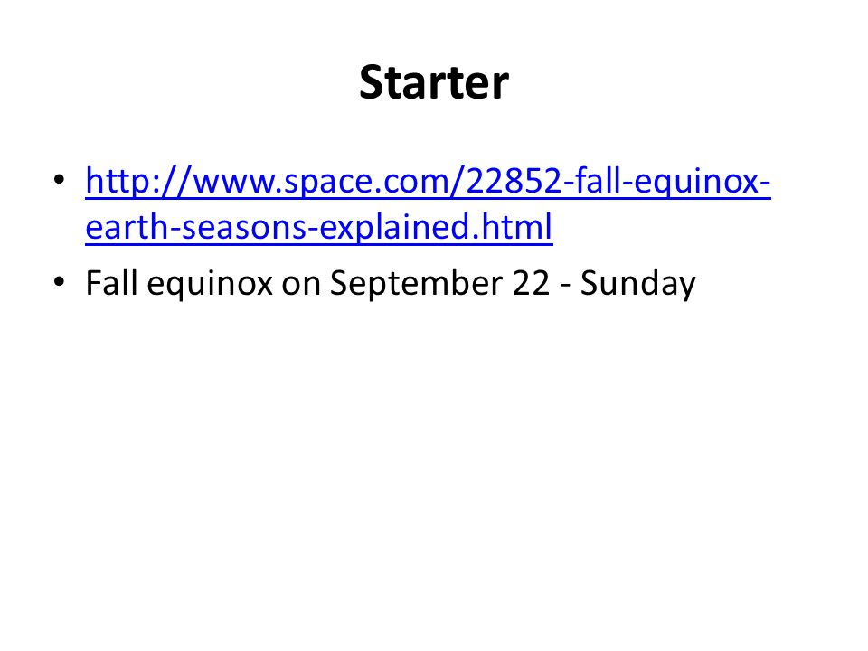 Starter http://www.space.com/22852-fall-equinox- earth-seasons-explained.html http://www.space.com/22852-fall-equinox- earth-seasons-explained.html Fa