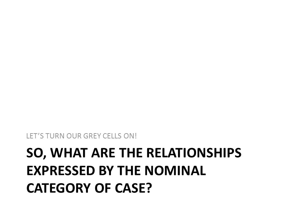 SO, WHAT ARE THE RELATIONSHIPS EXPRESSED BY THE NOMINAL CATEGORY OF CASE.