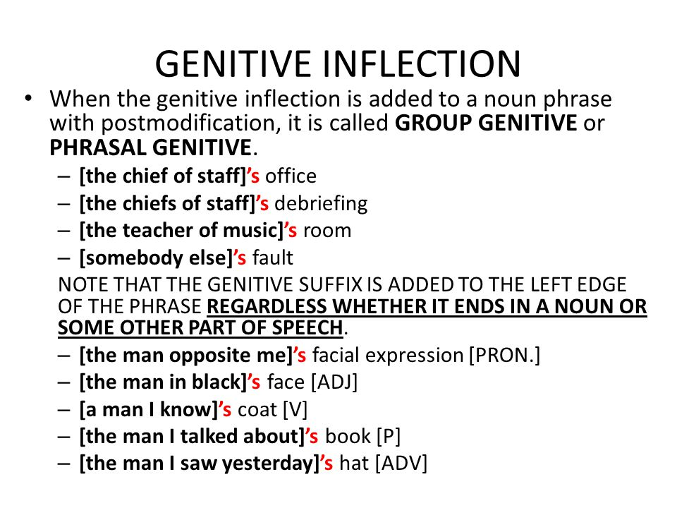 GENITIVE INFLECTION When the genitive inflection is added to a noun phrase with postmodification, it is called GROUP GENITIVE or PHRASAL GENITIVE.