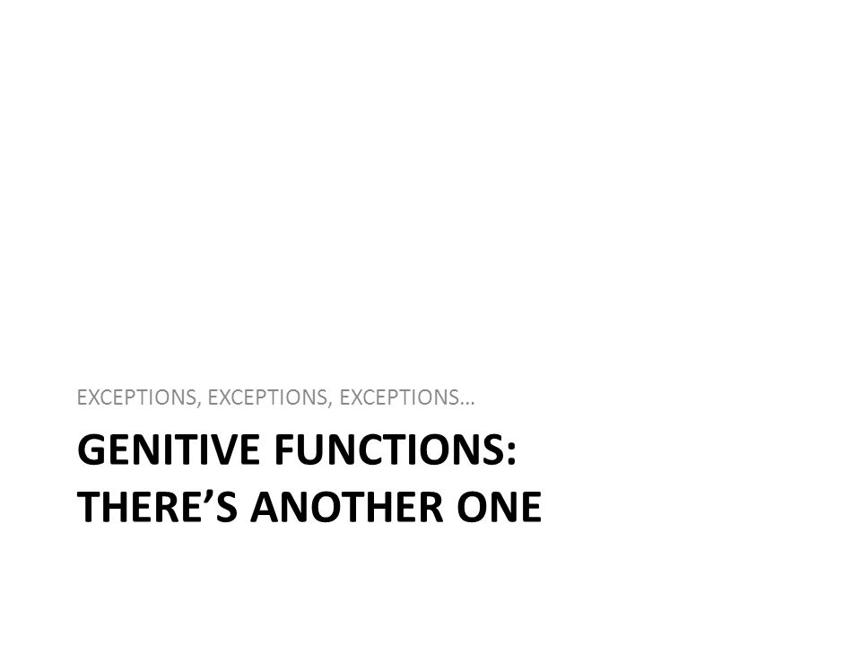 GENITIVE FUNCTIONS: THERES ANOTHER ONE EXCEPTIONS, EXCEPTIONS, EXCEPTIONS…