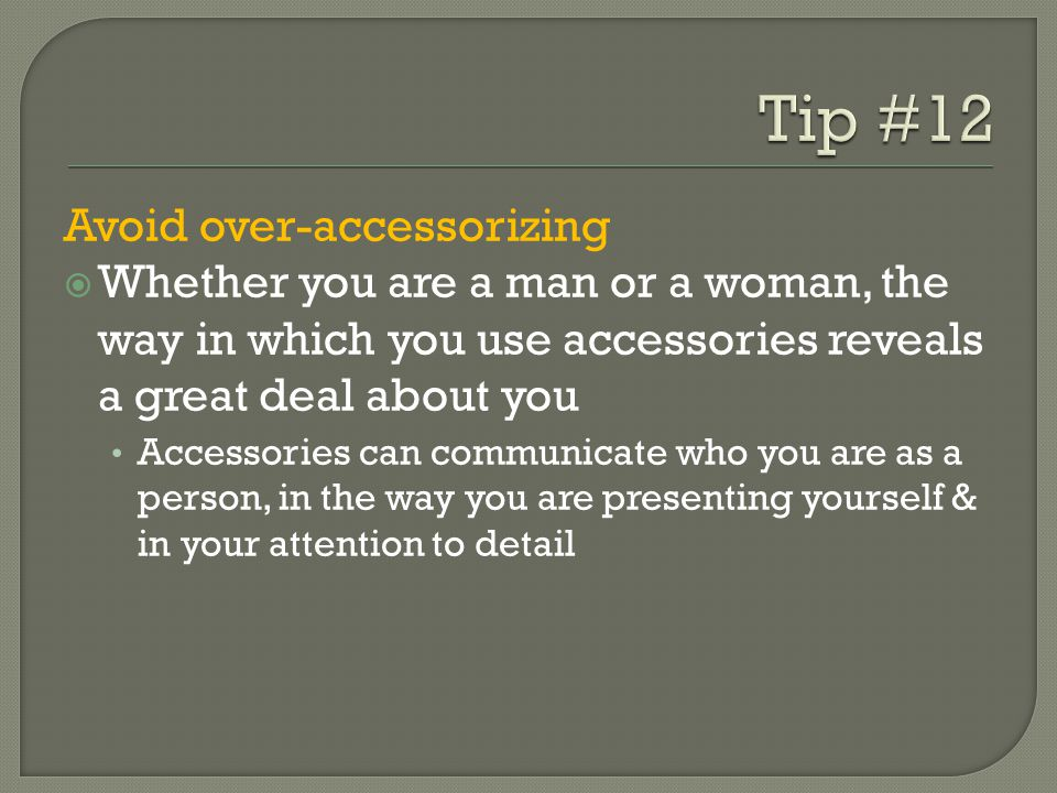Avoid over-accessorizing Whether you are a man or a woman, the way in which you use accessories reveals a great deal about you Accessories can communicate who you are as a person, in the way you are presenting yourself & in your attention to detail