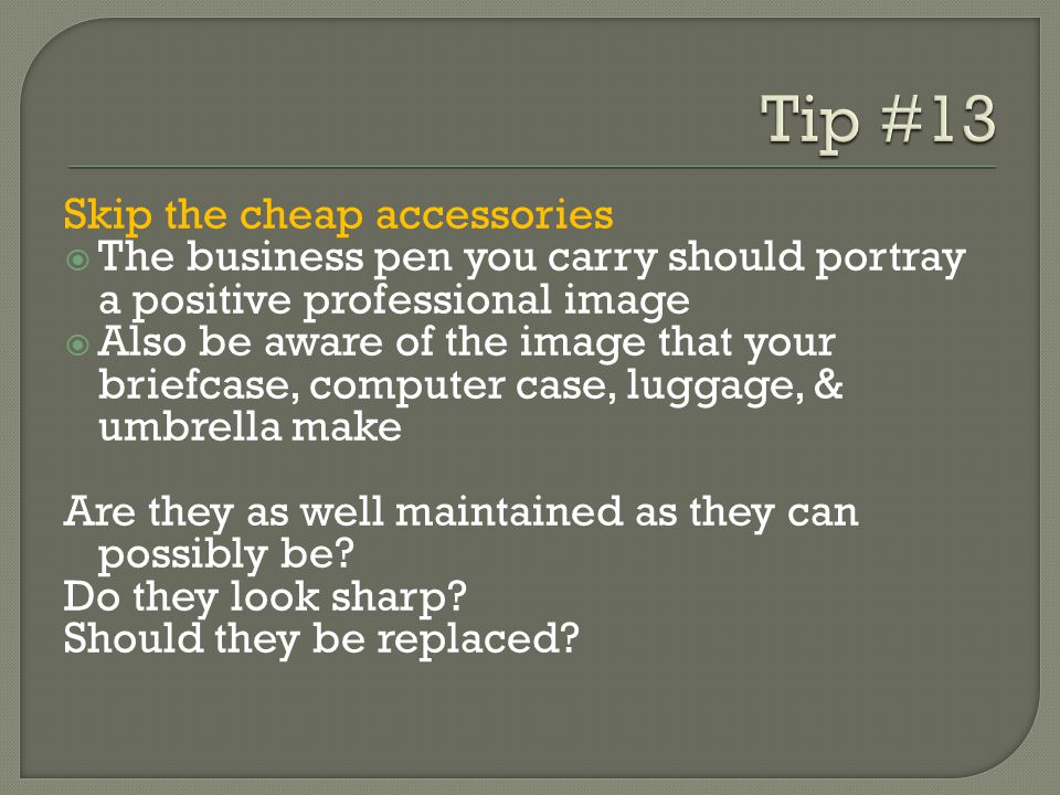 Skip the cheap accessories The business pen you carry should portray a positive professional image Also be aware of the image that your briefcase, computer case, luggage, & umbrella make Are they as well maintained as they can possibly be.