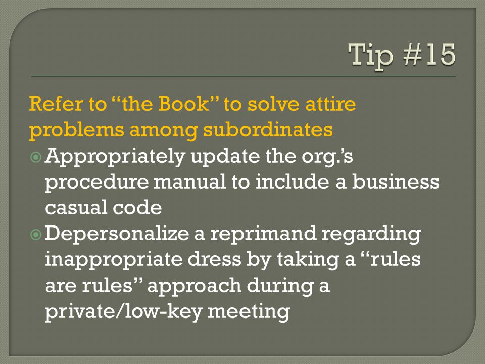 Refer to the Book to solve attire problems among subordinates Appropriately update the org.s procedure manual to include a business casual code Depersonalize a reprimand regarding inappropriate dress by taking a rules are rules approach during a private/low-key meeting