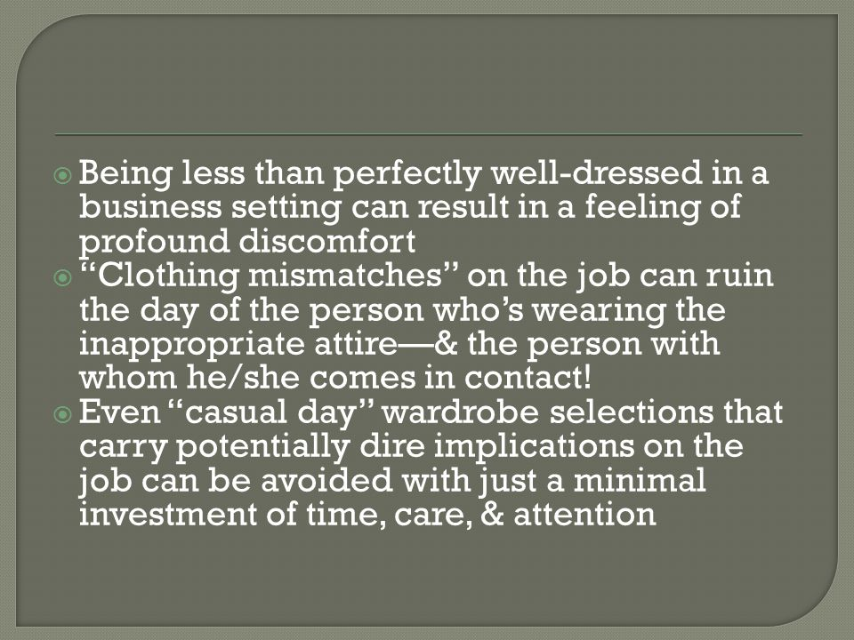 Being less than perfectly well-dressed in a business setting can result in a feeling of profound discomfort Clothing mismatches on the job can ruin the day of the person whos wearing the inappropriate attire& the person with whom he/she comes in contact.