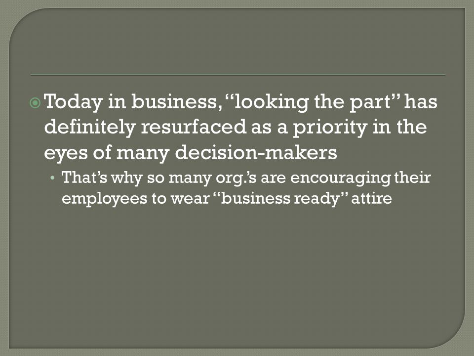 Today in business, looking the part has definitely resurfaced as a priority in the eyes of many decision-makers Thats why so many org.s are encouraging their employees to wear business ready attire