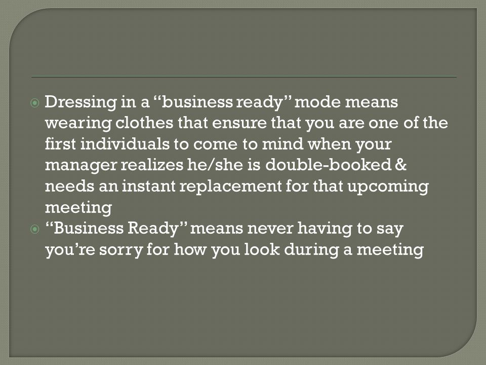 Dressing in a business ready mode means wearing clothes that ensure that you are one of the first individuals to come to mind when your manager realizes he/she is double-booked & needs an instant replacement for that upcoming meeting Business Ready means never having to say youre sorry for how you look during a meeting
