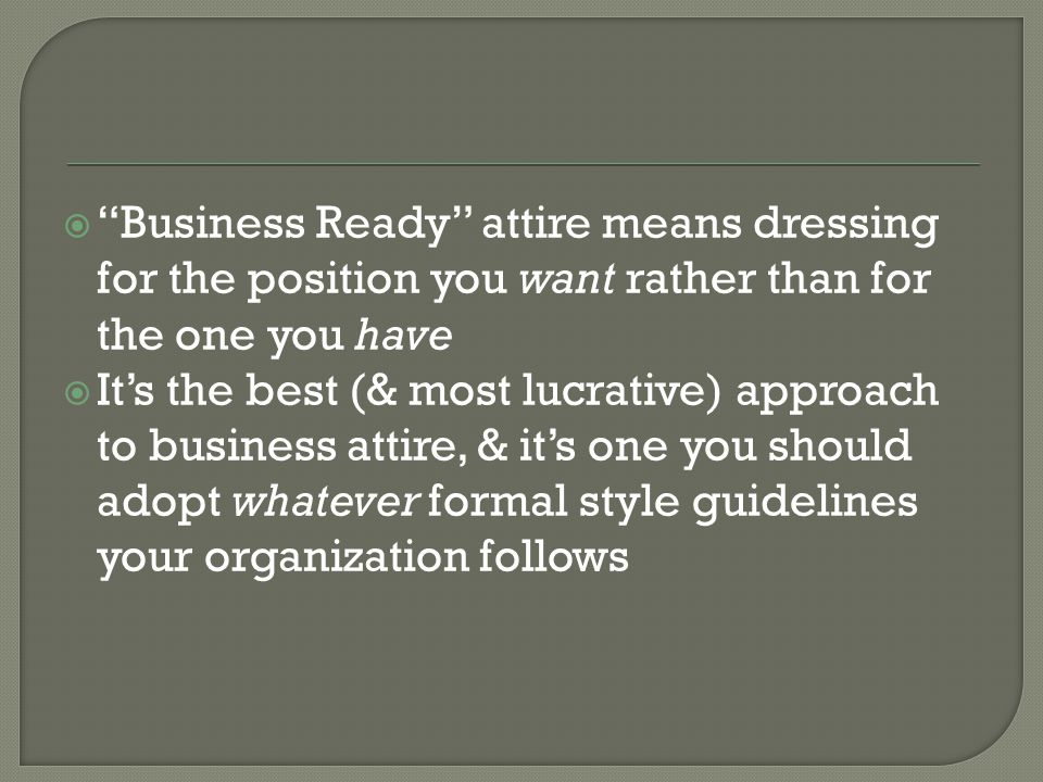 Business Ready attire means dressing for the position you want rather than for the one you have Its the best (& most lucrative) approach to business attire, & its one you should adopt whatever formal style guidelines your organization follows
