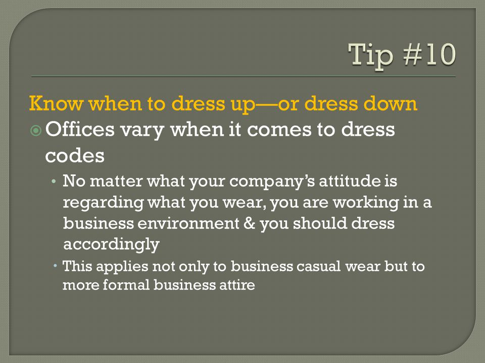 Know when to dress upor dress down Offices vary when it comes to dress codes No matter what your companys attitude is regarding what you wear, you are working in a business environment & you should dress accordingly This applies not only to business casual wear but to more formal business attire
