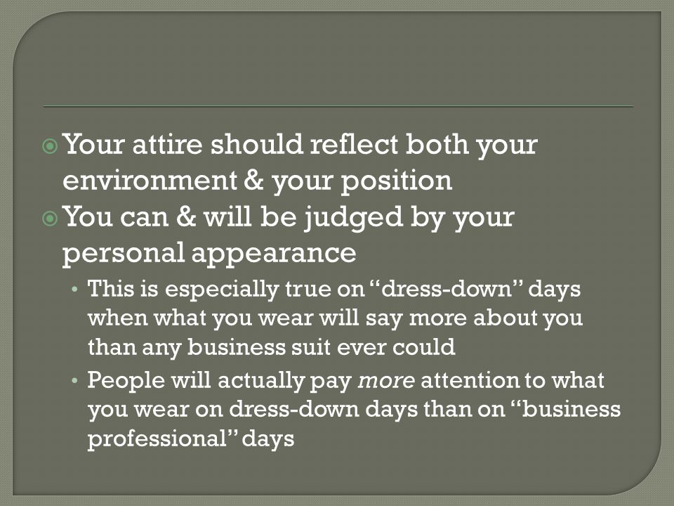 Your attire should reflect both your environment & your position You can & will be judged by your personal appearance This is especially true on dress-down days when what you wear will say more about you than any business suit ever could People will actually pay more attention to what you wear on dress-down days than on business professional days
