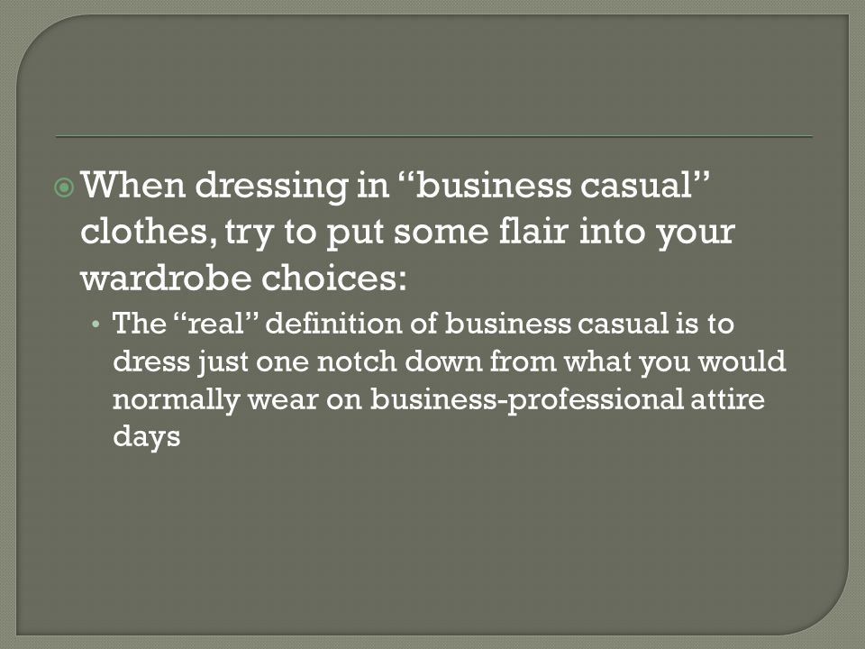 When dressing in business casual clothes, try to put some flair into your wardrobe choices: The real definition of business casual is to dress just one notch down from what you would normally wear on business-professional attire days