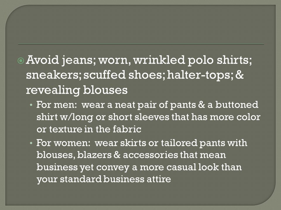 Avoid jeans; worn, wrinkled polo shirts; sneakers; scuffed shoes; halter-tops; & revealing blouses For men: wear a neat pair of pants & a buttoned shirt w/long or short sleeves that has more color or texture in the fabric For women: wear skirts or tailored pants with blouses, blazers & accessories that mean business yet convey a more casual look than your standard business attire