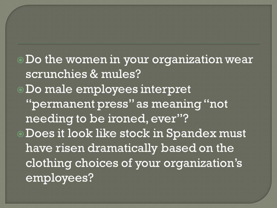 Do the women in your organization wear scrunchies & mules.