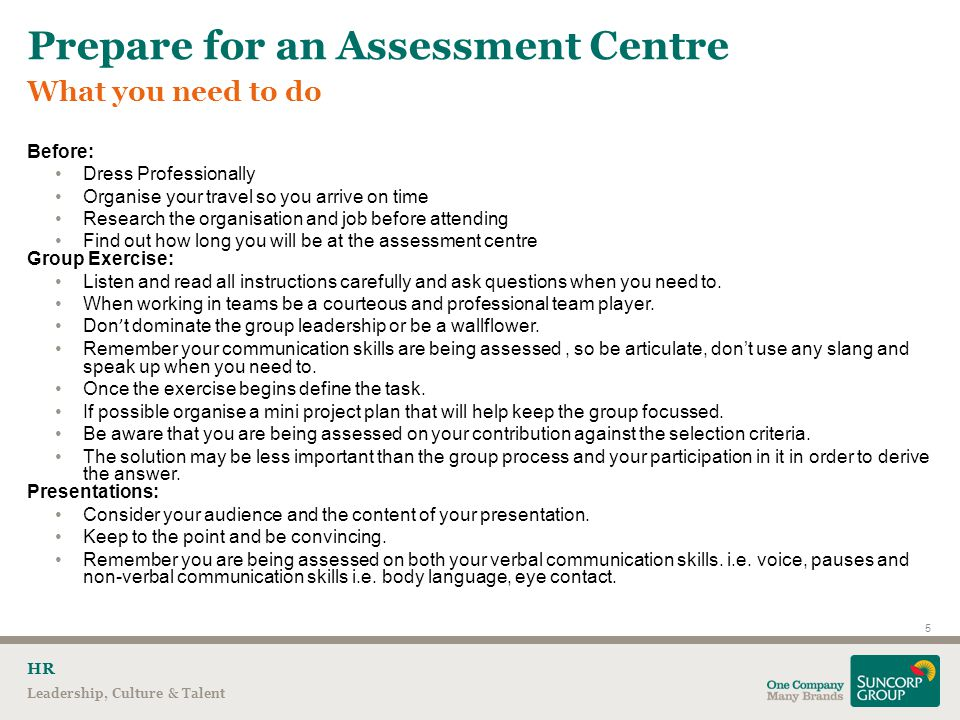 What you need to do Prepare for an Assessment Centre 5 Leadership, Culture & Talent HR Before: Dress Professionally Organise your travel so you arrive on time Research the organisation and job before attending Find out how long you will be at the assessment centre Group Exercise: Listen and read all instructions carefully and ask questions when you need to.