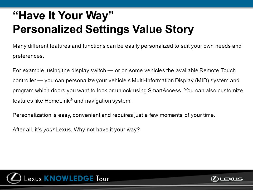 Have It Your Way Personalized Settings Value Story Many different features and functions can be easily personalized to suit your own needs and preferences.