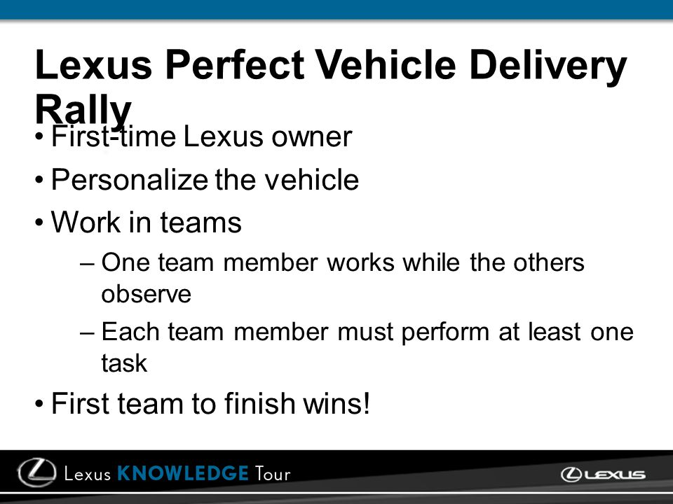 Lexus Perfect Vehicle Delivery Rally First-time Lexus owner Personalize the vehicle Work in teams –One team member works while the others observe –Each team member must perform at least one task First team to finish wins!