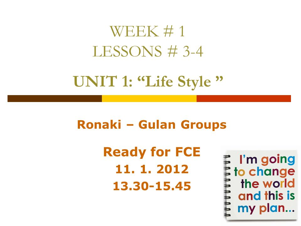 WEEK # 1 LESSONS # 3-4 UNIT 1: Life Style Ronaki – Gulan Groups Ready for FCE 11.