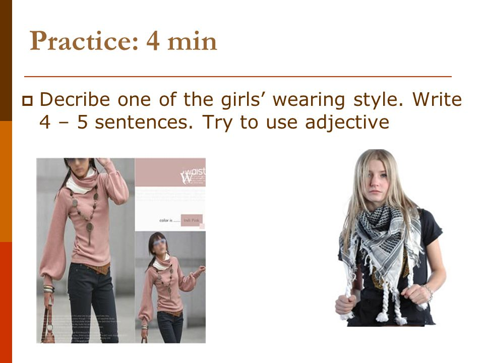 Practice: 4 min Decribe one of the girls wearing style. Write 4 – 5 sentences. Try to use adjective