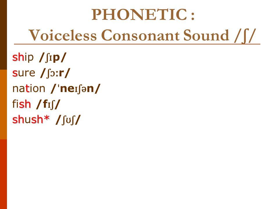 PHONETIC : Voiceless Consonant Sound / ʃ / and /s/ sh ship / ʃɪ p/ sip /s ɪ p/ show / ʃ ə ʊ // ʃ o ʊ /so /s ə ʊ //so ʊ / Sh Shy / ʃ a ɪ / sigh /sa ɪ / ch chauffeur/ ˈʃ ə ʊ f ə / / ʃ ə ʊ f ɜː / sofa /s ə ʊ f ə / /so ʊ f ə / sh shock / ʃɒ k/ / ʃɑː k/sock/s ɒ k//s ɑː k/