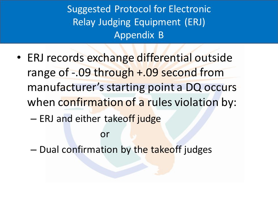 Suggested Protocol for Electronic Relay Judging Equipment (ERJ) Appendix B ERJ detects exchange differential of -.09 through +.09 from manufacturers starting point, decision(s) of relay takeoff judge shall be considered to confirm a DQ ERJ is official determination of DQ when exchange differential is -.09 through -.01 and confirmed by at least one takeoff judge ERJ indicates values of 0.00 through +.09 there is no violation and relay takeoff judges are not considered