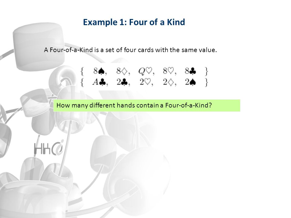 Example 1: Four of a Kind A Four-of-a-Kind is a set of four cards with the same value. How many different hands contain a Four-of-a-Kind?