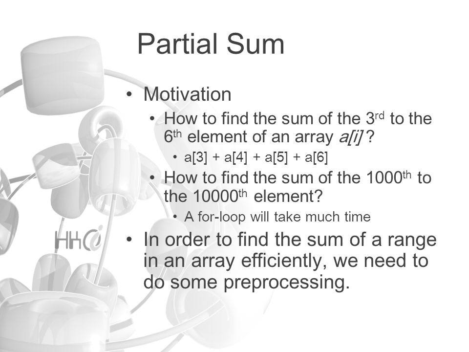 Partial Sum Motivation How to find the sum of the 3 rd to the 6 th element of an array a[i] .