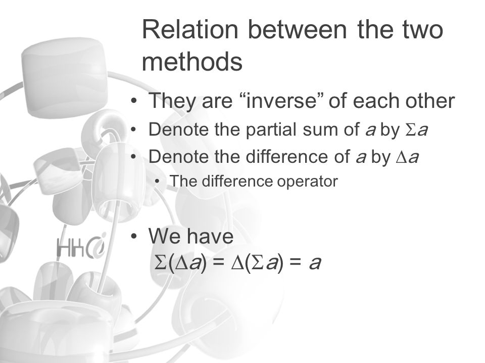 Relation between the two methods They are inverse of each other Denote the partial sum of a by a Denote the difference of a by a The difference operator We have ( a) = ( a) = a