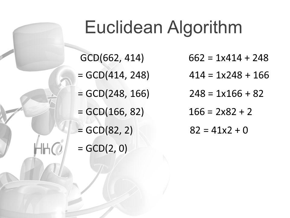 Euclidean Algorithm GCD(662, 414) 662 = 1x414 + 248 = GCD(414, 248) 414 = 1x248 + 166 = GCD(248, 166) 248 = 1x166 + 82 = GCD(166, 82) 166 = 2x82 + 2 = GCD(82, 2) 82 = 41x2 + 0 = GCD(2, 0)