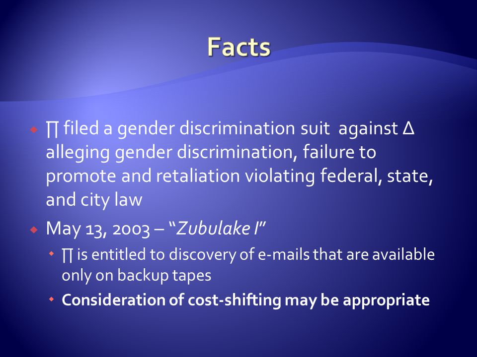filed a gender discrimination suit against alleging gender discrimination, failure to promote and retaliation violating federal, state, and city law May 13, 2003 – Zubulake I is entitled to discovery of e-mails that are available only on backup tapes Consideration of cost-shifting may be appropriate