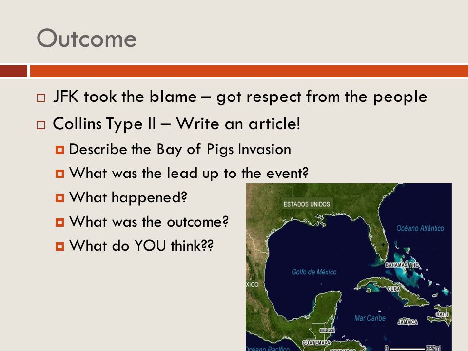 Outcome JFK took the blame – got respect from the people Collins Type II – Write an article! Describe the Bay of Pigs Invasion What was the lead up to