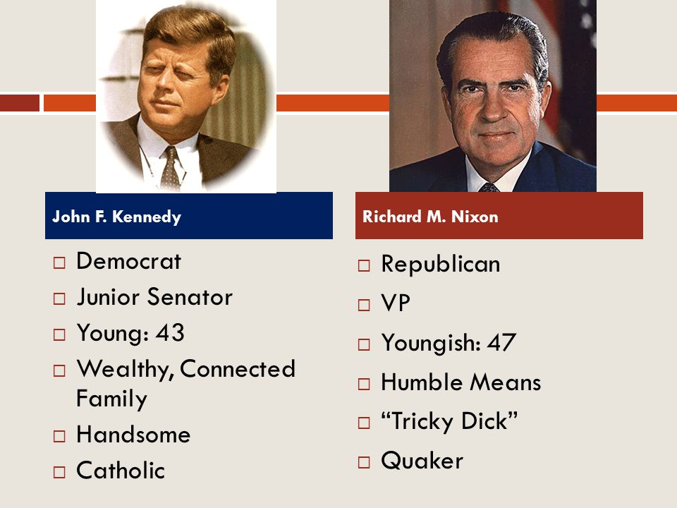 Democrat Junior Senator Young: 43 Wealthy, Connected Family Handsome Catholic Republican VP Youngish: 47 Humble Means Tricky Dick Quaker John F. Kenne