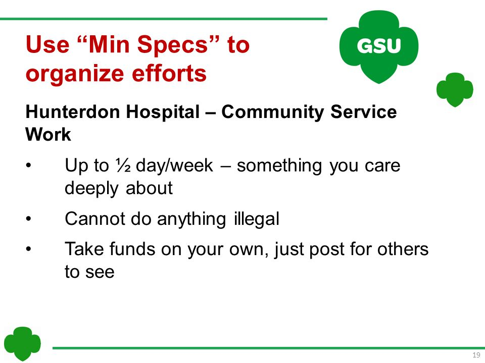 19 Hunterdon Hospital – Community Service Work Up to ½ day/week – something you care deeply about Cannot do anything illegal Take funds on your own, just post for others to see Use Min Specs to organize efforts